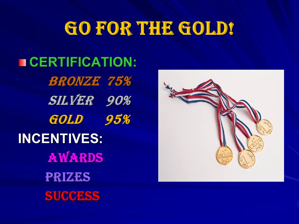 Go for the GOLD! CERTIFICATION: BRONZE 75% SILVER 90% GOLD 95% INCENTIVES: AWARDS AWARDS PRIZES PRIZES SUCCESS SUCCESS