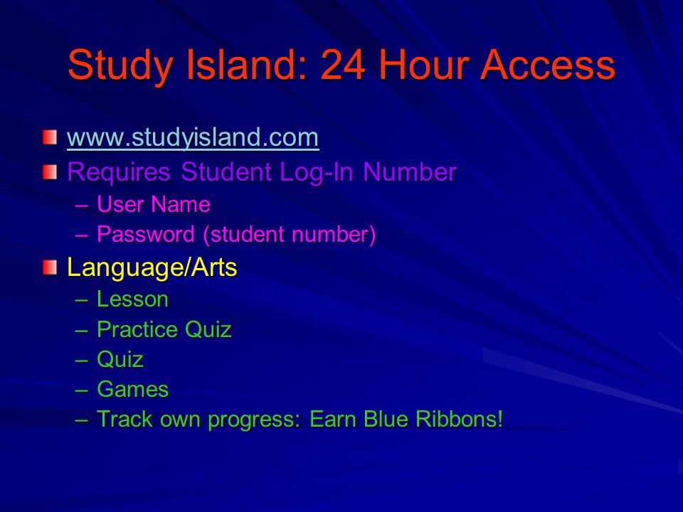 Study Island: 24 Hour Access www.studyisland.com Requires Student Log-In Number –User Name –Password (student number) Language/Arts –Lesson –Practice Quiz –Quiz –Games –Track own progress: Earn Blue Ribbons!