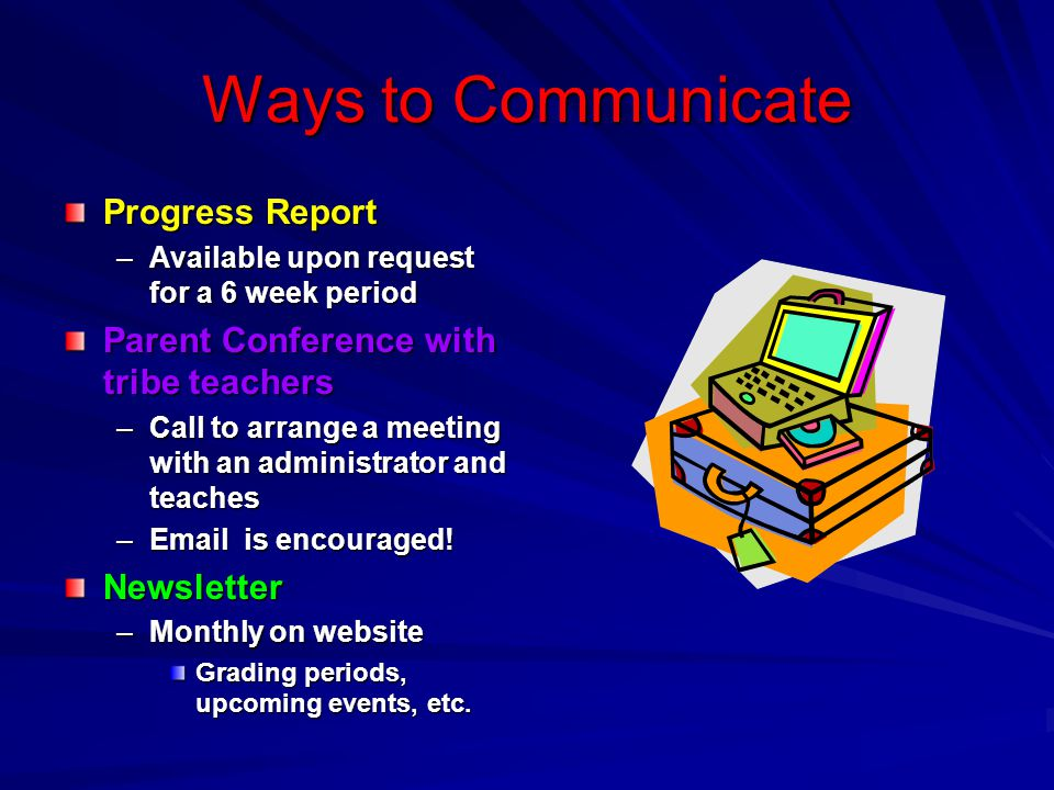 Ways to Communicate Progress Report –Available upon request for a 6 week period Parent Conference with tribe teachers –Call to arrange a meeting with