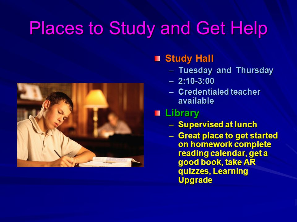 Places to Study and Get Help Study Hall –Tuesday and Thursday –2:10-3:00 –Credentialed teacher availableLibrary –Supervised at lunch –Great place to get started on homework complete reading calendar, get a good book, take AR quizzes, Learning Upgrade