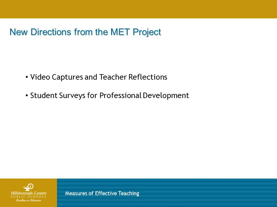 New Directions from the MET Project Measures of Effective Teaching Video Captures and Teacher Reflections Student Surveys for Professional Development