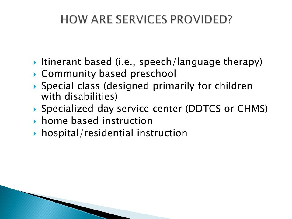  Itinerant based (i.e., speech/language therapy)  Community based preschool  Special class (designed primarily for children with disabilities)  Specialized day service center (DDTCS or CHMS)  home based instruction  hospital/residential instruction
