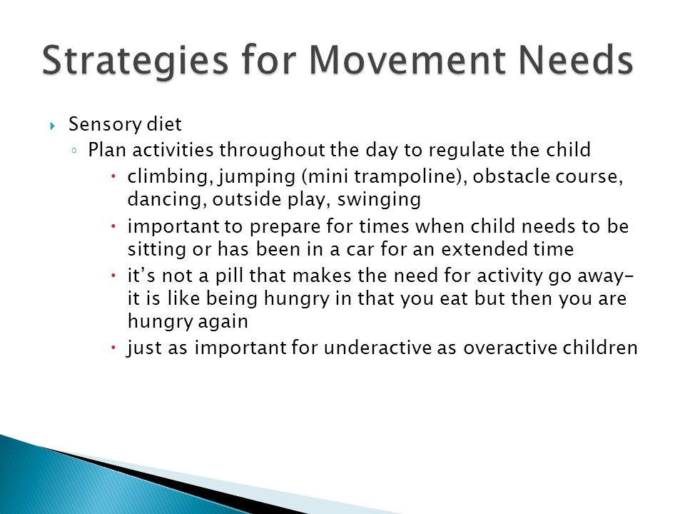  Sensory diet ◦ Plan activities throughout the day to regulate the child  climbing, jumping (mini trampoline), obstacle course, dancing, outside play, swinging  important to prepare for times when child needs to be sitting or has been in a car for an extended time  it's not a pill that makes the need for activity go away- it is like being hungry in that you eat but then you are hungry again  just as important for underactive as overactive children