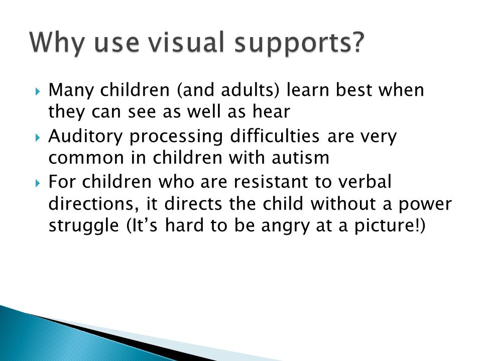  Many children (and adults) learn best when they can see as well as hear  Auditory processing difficulties are very common in children with autism  For children who are resistant to verbal directions, it directs the child without a power struggle (It's hard to be angry at a picture!)