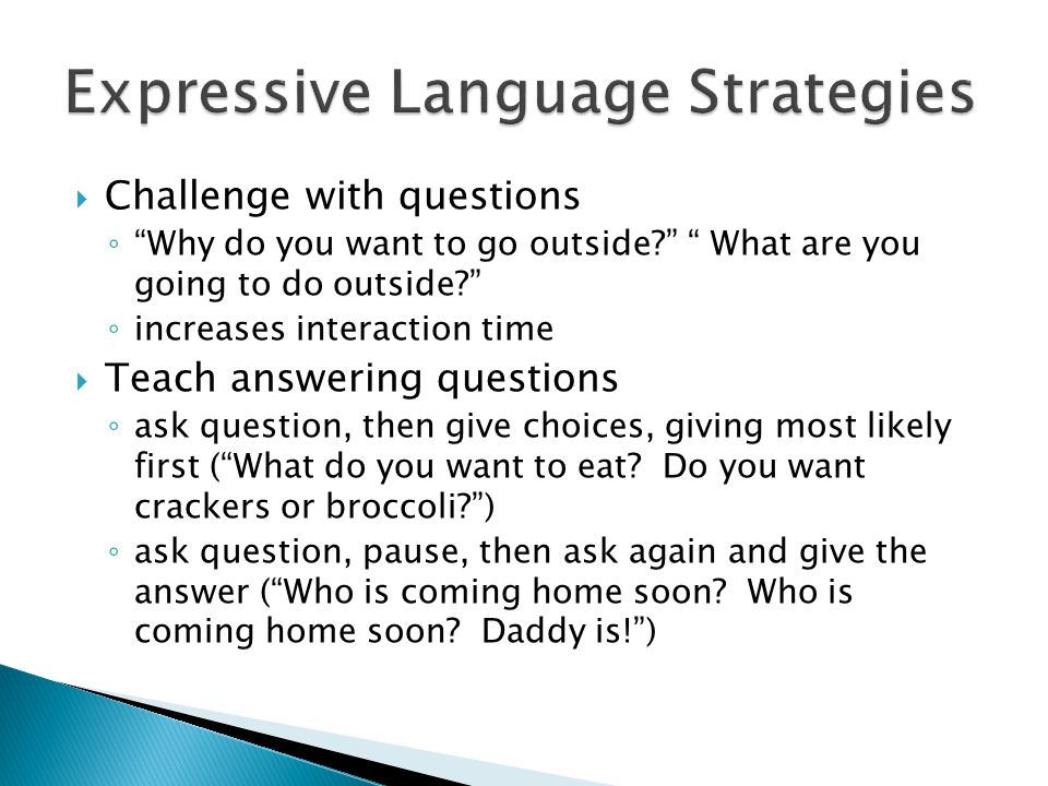  Challenge with questions ◦ Why do you want to go outside? What are you going to do outside? ◦ increases interaction time  Teach answering questions ◦ ask question, then give choices, giving most likely first ( What do you want to eat.