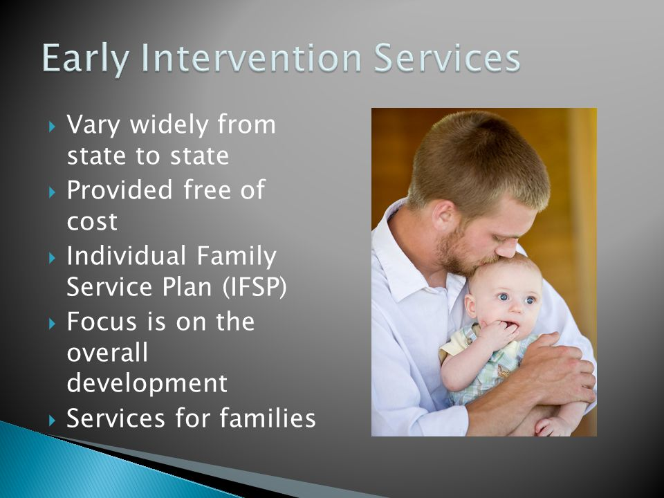  Vary widely from state to state  Provided free of cost  Individual Family Service Plan (IFSP)  Focus is on the overall development  Services for families