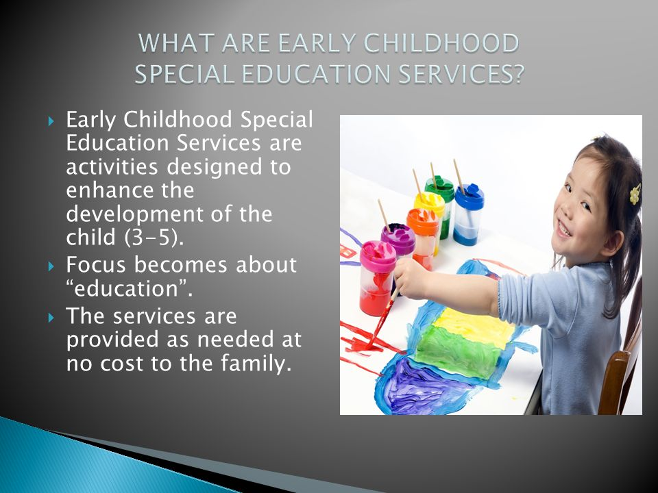  Early Childhood Special Education Services are activities designed to enhance the development of the child (3-5).