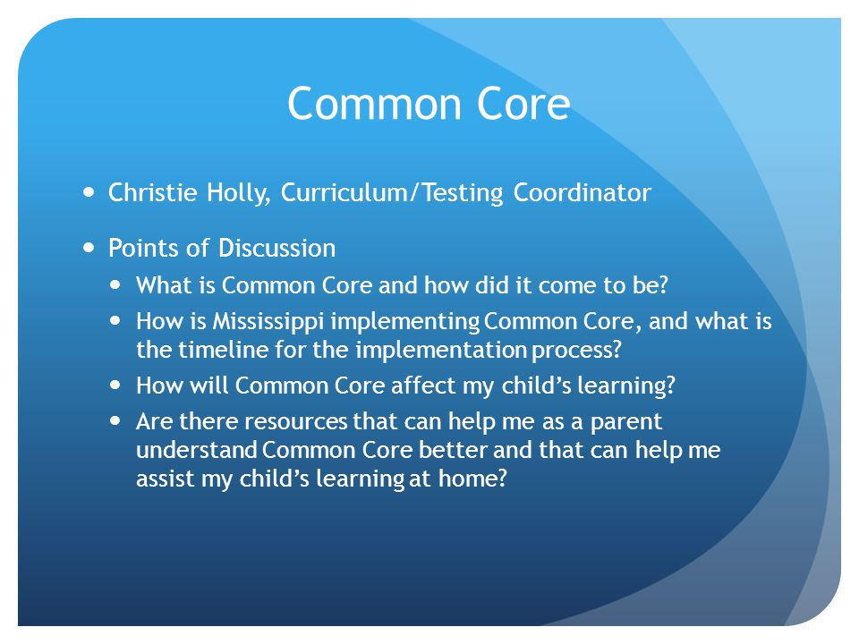 Common Core Christie Holly, Curriculum/Testing Coordinator Points of Discussion What is Common Core and how did it come to be.