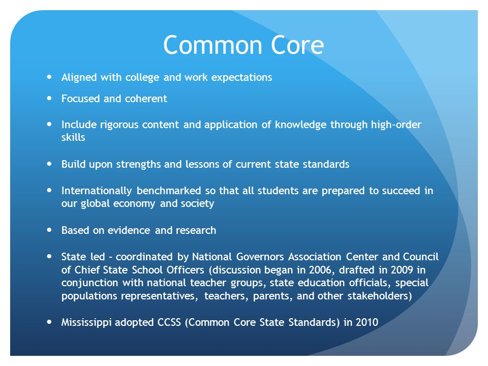 Common Core Aligned with college and work expectations Focused and coherent Include rigorous content and application of knowledge through high-order skills Build upon strengths and lessons of current state standards Internationally benchmarked so that all students are prepared to succeed in our global economy and society Based on evidence and research State led – coordinated by National Governors Association Center and Council of Chief State School Officers (discussion began in 2006, drafted in 2009 in conjunction with national teacher groups, state education officials, special populations representatives, teachers, parents, and other stakeholders) Mississippi adopted CCSS (Common Core State Standards) in 2010