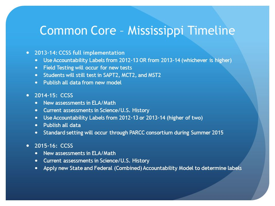 Common Core – Mississippi Timeline 2013-14: CCSS full implementation Use Accountability Labels from 2012-13 OR from 2013-14 (whichever is higher) Field Testing will occur for new tests Students will still test in SAPT2, MCT2, and MST2 Publish all data from new model 2014-15: CCSS New assessments in ELA/Math Current assessments in Science/U.S.