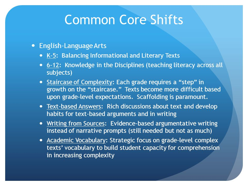 Common Core Shifts English-Language Arts K-5: Balancing Informational and Literary Texts 6-12: Knowledge in the Disciplines (teaching literacy across all subjects) Staircase of Complexity: Each grade requires a step in growth on the staircase. Texts become more difficult based upon grade-level expectations.