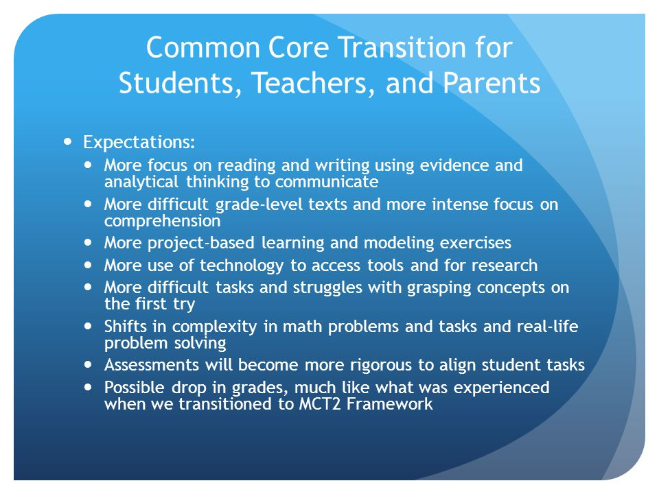 Common Core Transition for Students, Teachers, and Parents Expectations: More focus on reading and writing using evidence and analytical thinking to communicate More difficult grade-level texts and more intense focus on comprehension More project-based learning and modeling exercises More use of technology to access tools and for research More difficult tasks and struggles with grasping concepts on the first try Shifts in complexity in math problems and tasks and real-life problem solving Assessments will become more rigorous to align student tasks Possible drop in grades, much like what was experienced when we transitioned to MCT2 Framework