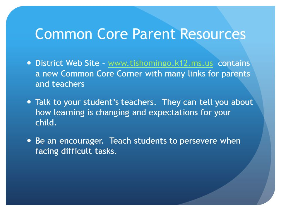 Common Core Parent Resources District Web Site – www.tishomingo.k12.ms.us contains a new Common Core Corner with many links for parents and teacherswww.tishomingo.k12.ms.us Talk to your student's teachers.