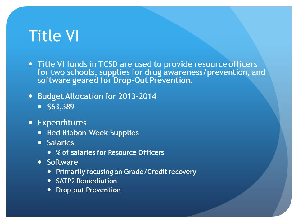 Title VI Title VI funds in TCSD are used to provide resource officers for two schools, supplies for drug awareness/prevention, and software geared for Drop-Out Prevention.