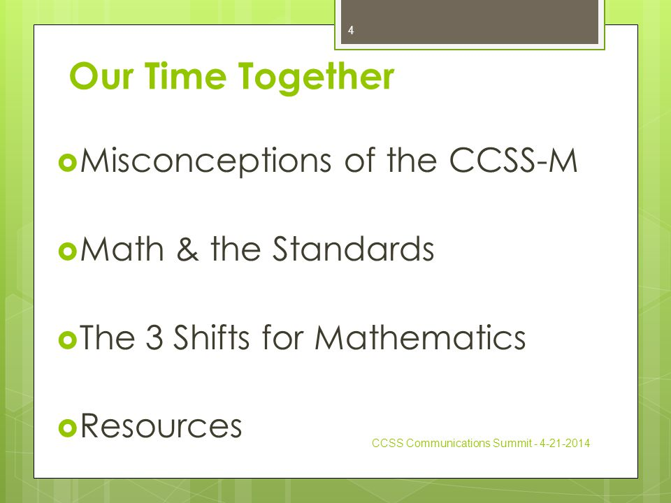 Our Time Together  Misconceptions of the CCSS-M  Math & the Standards  The 3 Shifts for Mathematics  Resources CCSS Communications Summit - 4-21-2014 4