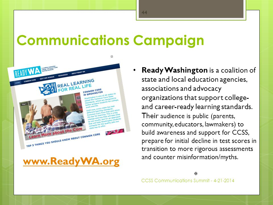 Communications Campaign CCSS Communications Summit - 4-21-2014 44 Ready Washington is a coalition of state and local education agencies, associations and advocacy organizations that support college- and career-ready learning standards.