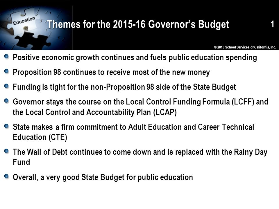 Themes for the 2015-16 Governor's Budget Positive economic growth continues and fuels public education spending Proposition 98 continues to receive most of the new money Funding is tight for the non-Proposition 98 side of the State Budget Governor stays the course on the Local Control Funding Formula (LCFF) and the Local Control and Accountability Plan (LCAP) State makes a firm commitment to Adult Education and Career Technical Education (CTE) The Wall of Debt continues to come down and is replaced with the Rainy Day Fund Overall, a very good State Budget for public education 1 © 2015 School Services of California, Inc.