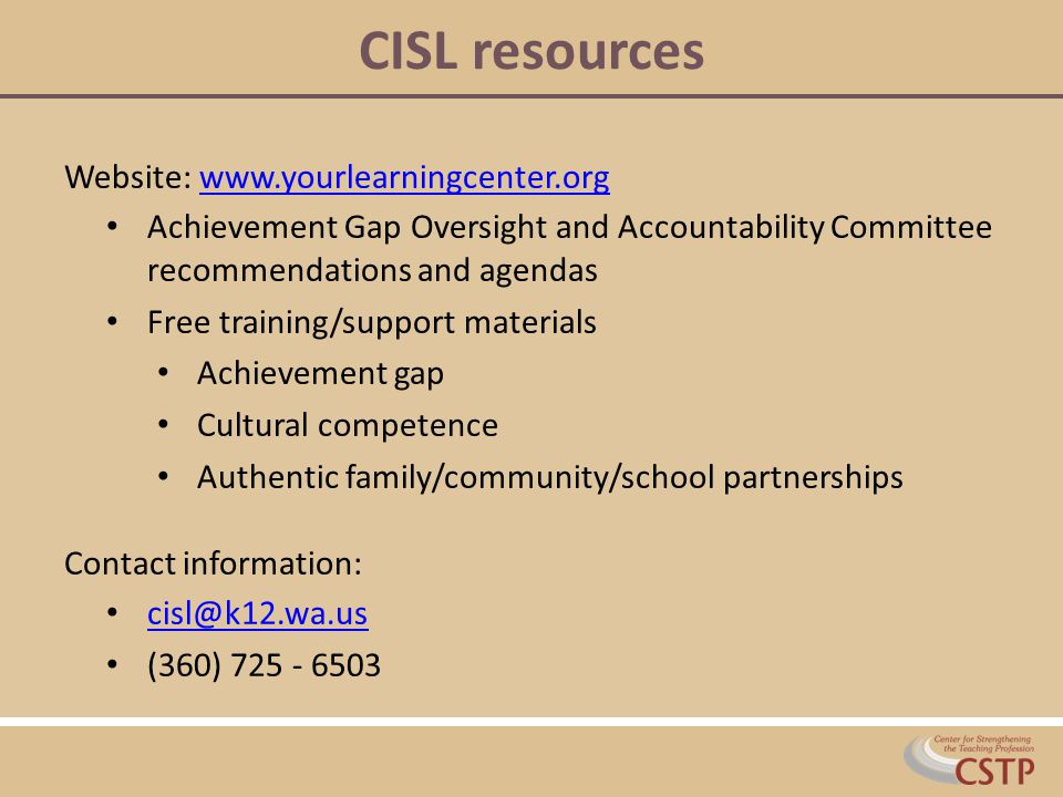 CISL resources Website: www.yourlearningcenter.orgwww.yourlearningcenter.org Achievement Gap Oversight and Accountability Committee recommendations and agendas Free training/support materials Achievement gap Cultural competence Authentic family/community/school partnerships Contact information: cisl@k12.wa.us (360) 725 - 6503