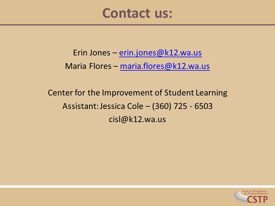 Contact us: Erin Jones – erin.jones@k12.wa.userin.jones@k12.wa.us Maria Flores – maria.flores@k12.wa.usmaria.flores@k12.wa.us Center for the Improvement of Student Learning Assistant: Jessica Cole – (360) 725 - 6503 cisl@k12.wa.us