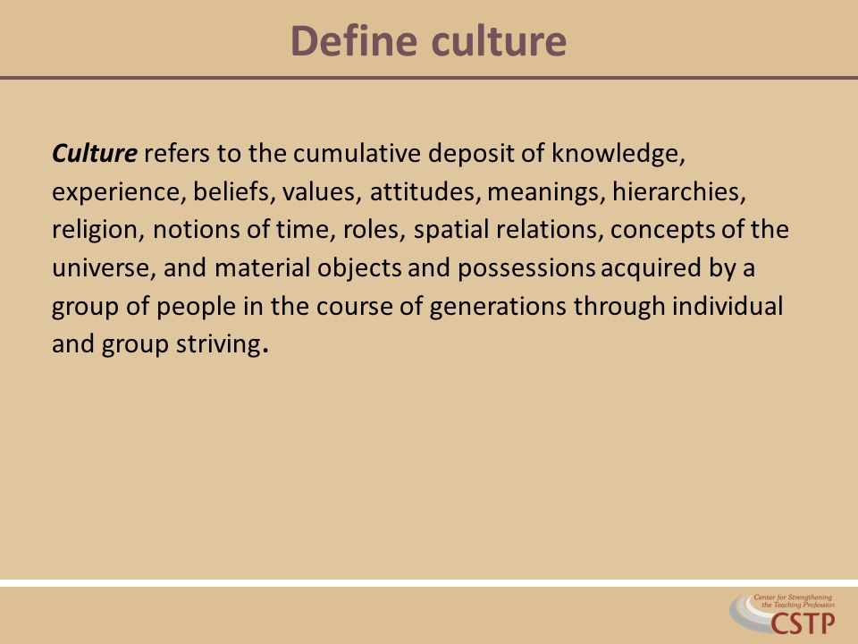 Define culture Culture refers to the cumulative deposit of knowledge, experience, beliefs, values, attitudes, meanings, hierarchies, religion, notions of time, roles, spatial relations, concepts of the universe, and material objects and possessions acquired by a group of people in the course of generations through individual and group striving.
