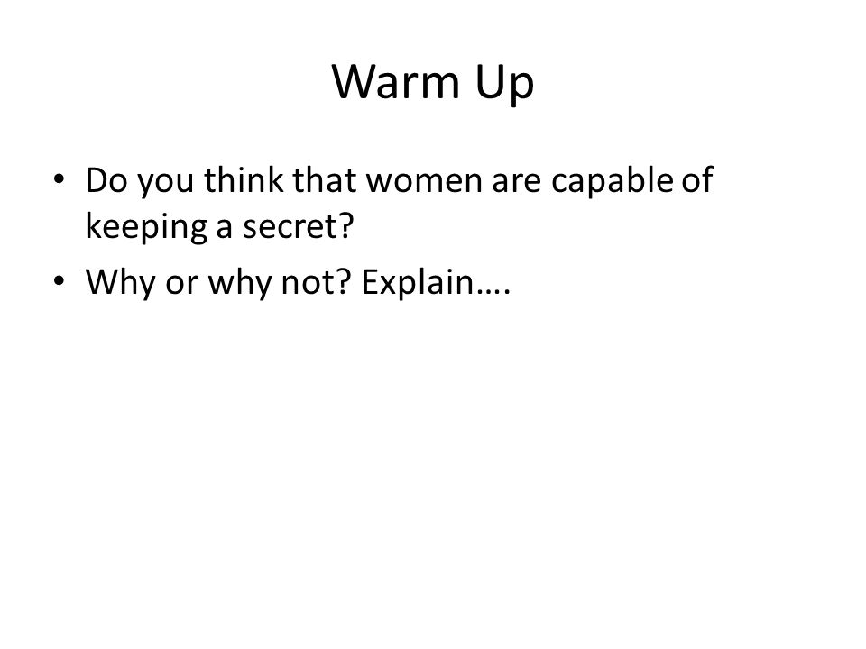 Warm Up Do you think that women are capable of keeping a secret? Why or why not? Explain….
