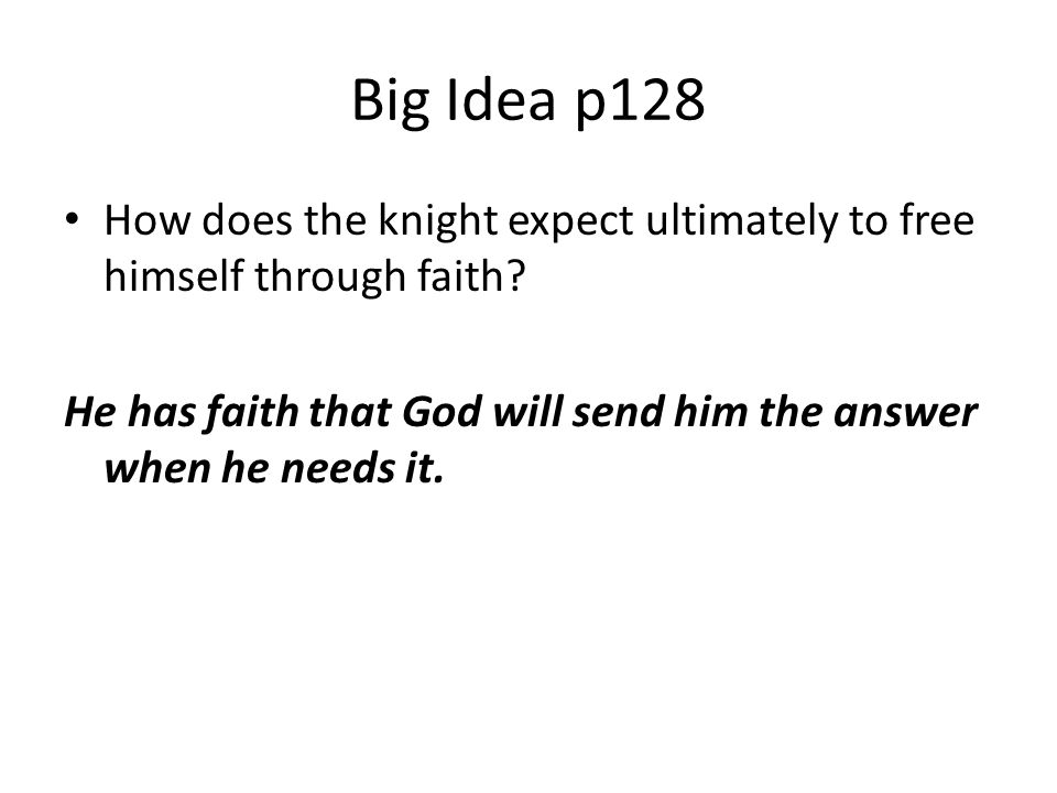 Big Idea p128 How does the knight expect ultimately to free himself through faith? He has faith that God will send him the answer when he needs it.