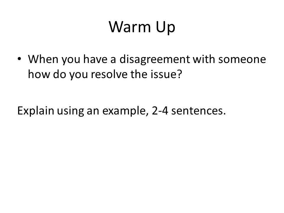 Warm Up When you have a disagreement with someone how do you resolve the issue? Explain using an example, 2-4 sentences.