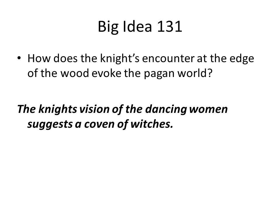Big Idea 131 How does the knight's encounter at the edge of the wood evoke the pagan world? The knights vision of the dancing women suggests a coven o