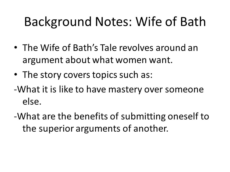 Background Notes: Wife of Bath The Wife of Bath's Tale revolves around an argument about what women want. The story covers topics such as: -What it is