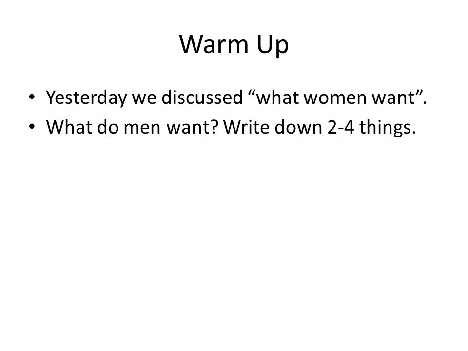 """Warm Up Yesterday we discussed """"what women want"""". What do men want? Write down 2-4 things."""