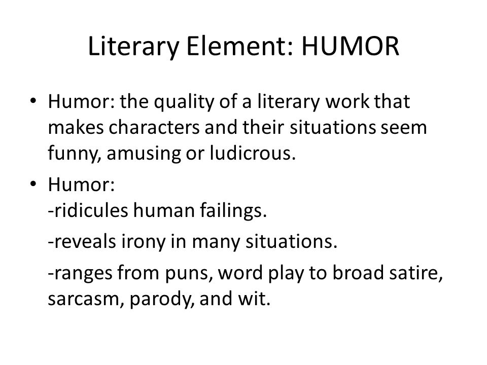 Literary Element: HUMOR Humor: the quality of a literary work that makes characters and their situations seem funny, amusing or ludicrous. Humor: -rid