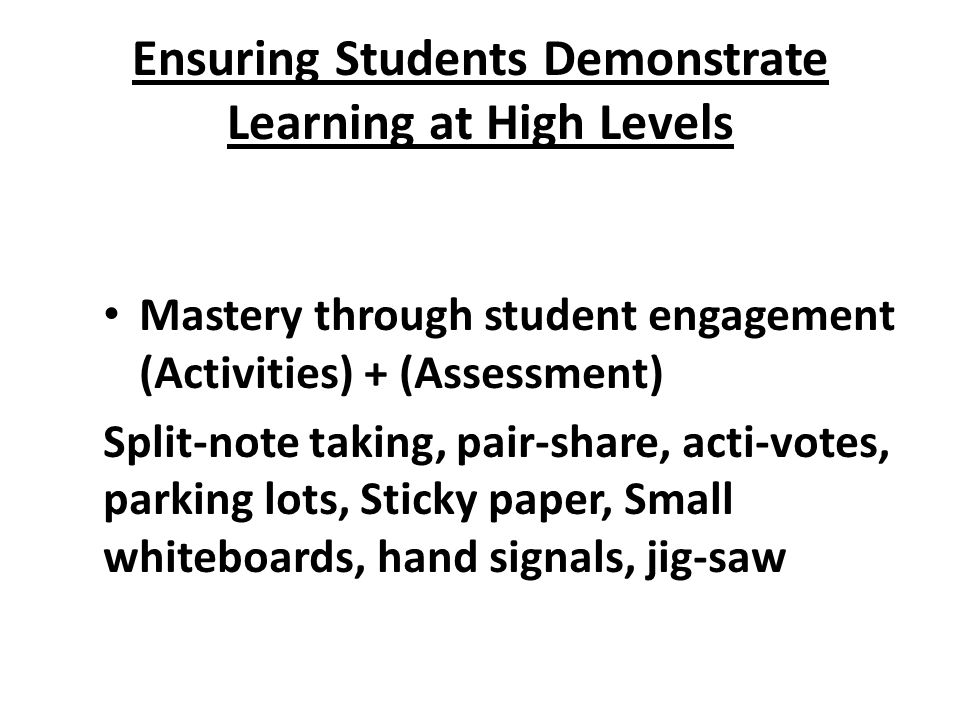 Ensuring Students Demonstrate Learning at High Levels Mastery through student engagement (Activities) + (Assessment) Split-note taking, pair-share, acti-votes, parking lots, Sticky paper, Small whiteboards, hand signals, jig-saw