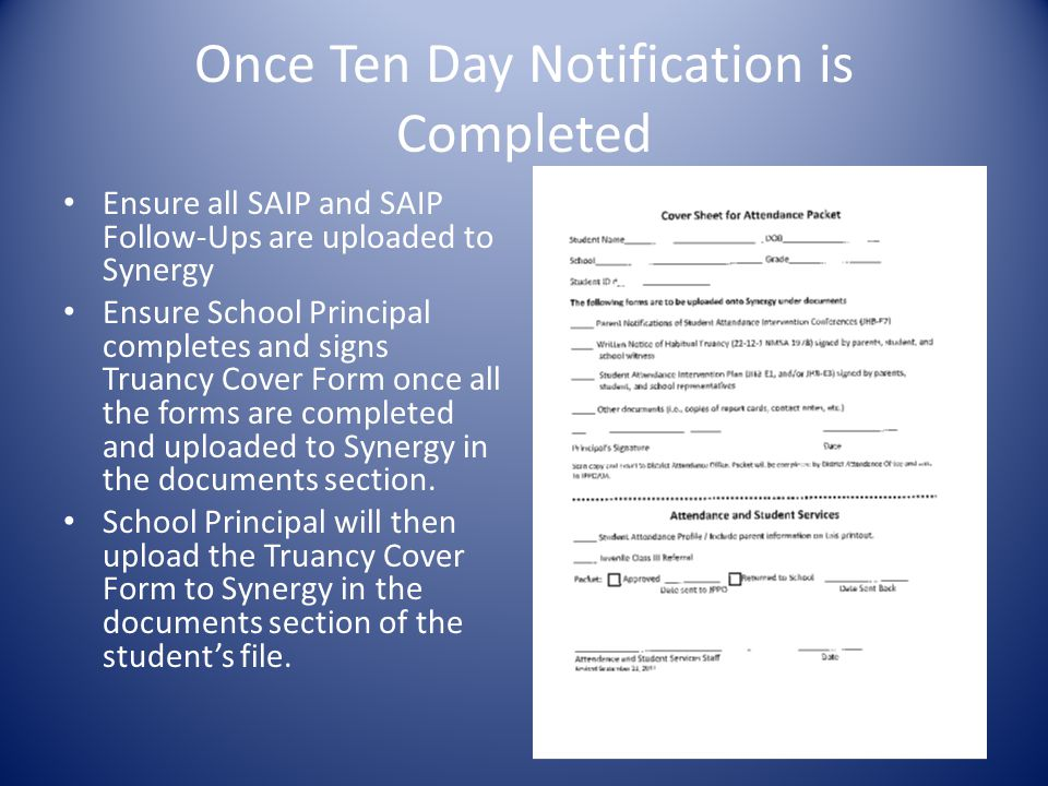 Once Ten Day Notification is Completed Ensure all SAIP and SAIP Follow-Ups are uploaded to Synergy Ensure School Principal completes and signs Truancy Cover Form once all the forms are completed and uploaded to Synergy in the documents section.