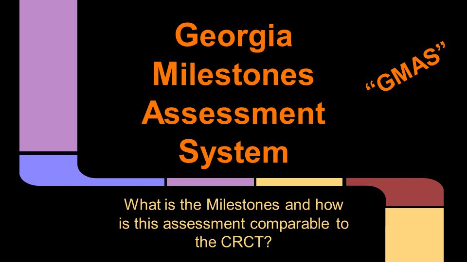 """G eorgia M ilestones A ssessment S ystem What is the Milestones and how is this assessment comparable to the CRCT? """"GMAS"""""""