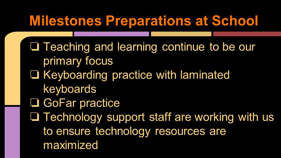 ❏ Teaching and learning continue to be our primary focus ❏ Keyboarding practice with laminated keyboards ❏ GoFar practice ❏ Technology support staff are working with us to ensure technology resources are maximized Milestones Preparations at School
