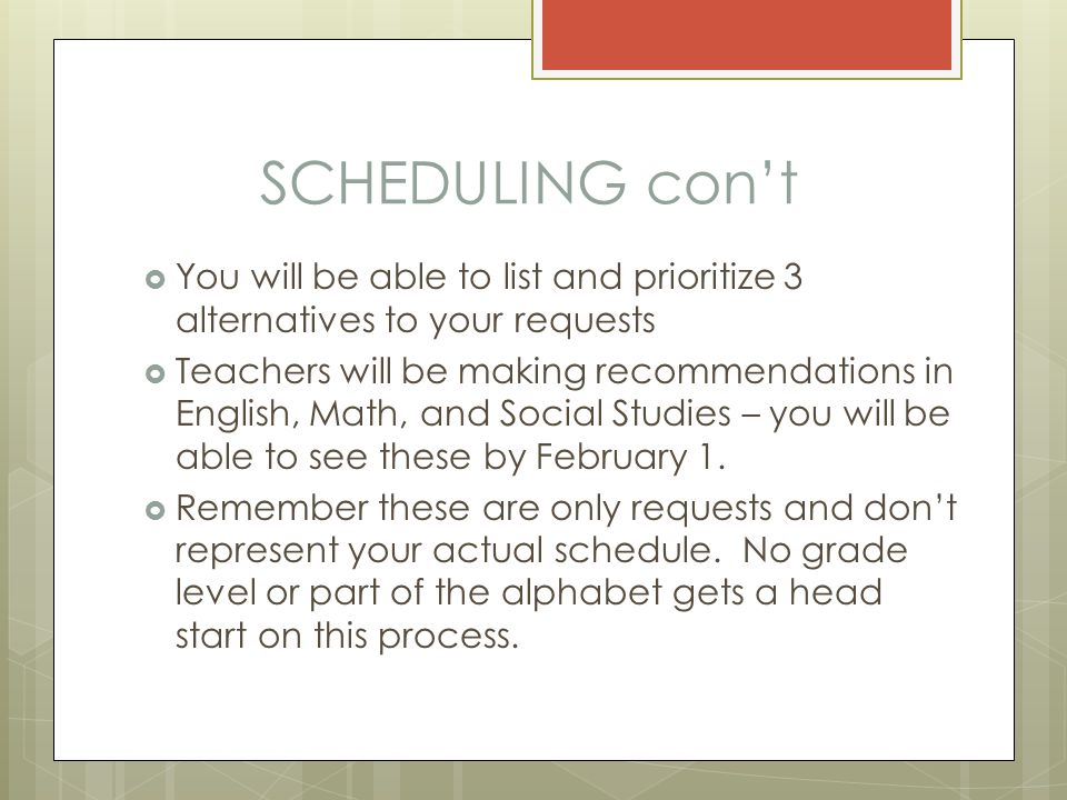 SCHEDULING con't  You will be able to list and prioritize 3 alternatives to your requests  Teachers will be making recommendations in English, Math, and Social Studies – you will be able to see these by February 1.