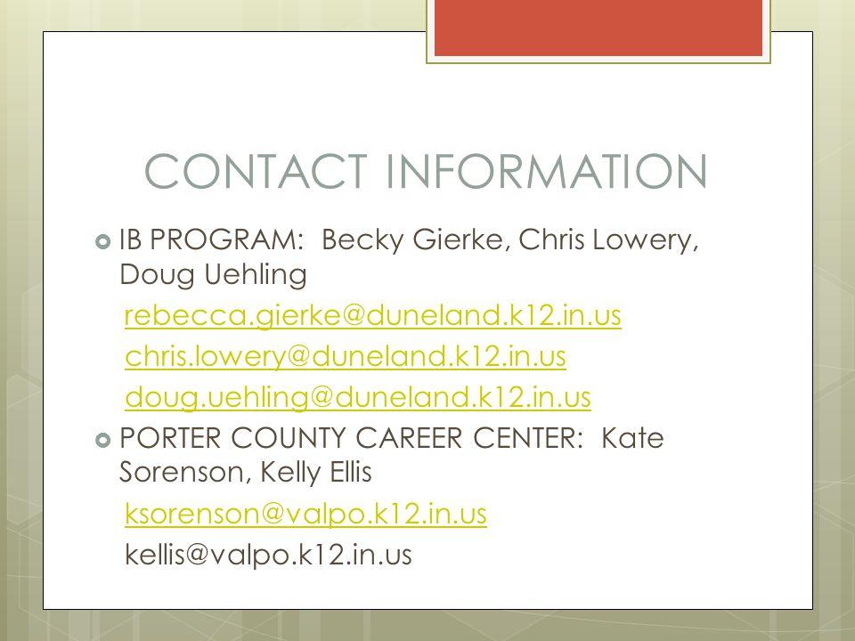 CONTACT INFORMATION  IB PROGRAM: Becky Gierke, Chris Lowery, Doug Uehling rebecca.gierke@duneland.k12.in.us chris.lowery@duneland.k12.in.us doug.uehling@duneland.k12.in.us  PORTER COUNTY CAREER CENTER: Kate Sorenson, Kelly Ellis ksorenson@valpo.k12.in.us kellis@valpo.k12.in.us