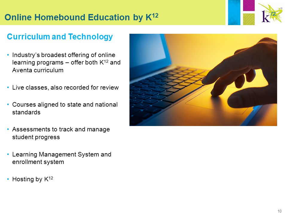 10 Online Homebound Education by K 12 Curriculum and Technology Industry's broadest offering of online learning programs – offer both K 12 and Aventa curriculum Live classes, also recorded for review Courses aligned to state and national standards Assessments to track and manage student progress Learning Management System and enrollment system Hosting by K 12