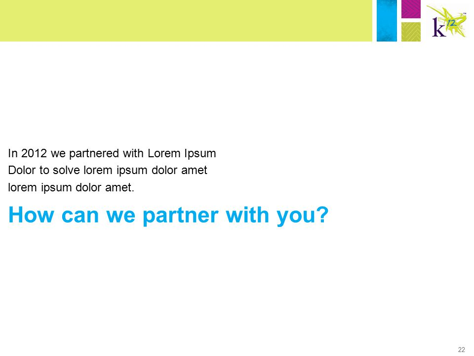22 In 2012 we partnered with Lorem Ipsum Dolor to solve lorem ipsum dolor amet lorem ipsum dolor amet. How can we partner with you?