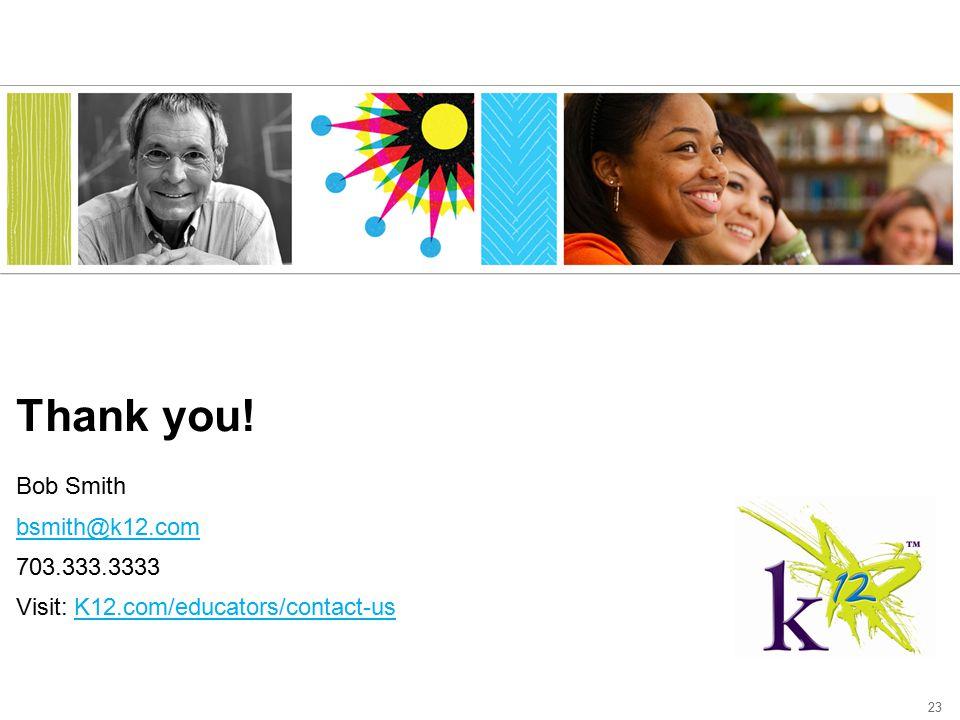 23 Thank you! Bob Smith bsmith@k12.com 703.333.3333 Visit: K12.com/educators/contact-us bsmith@k12.comK12.com/educators/contact-us