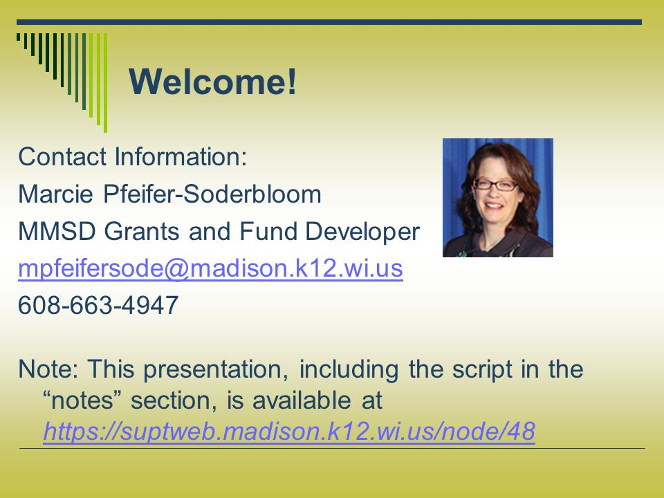 Welcome! Contact Information: Marcie Pfeifer-Soderbloom MMSD Grants and Fund Developer mpfeifersode@madison.k12.wi.us 608-663-4947 Note: This presenta