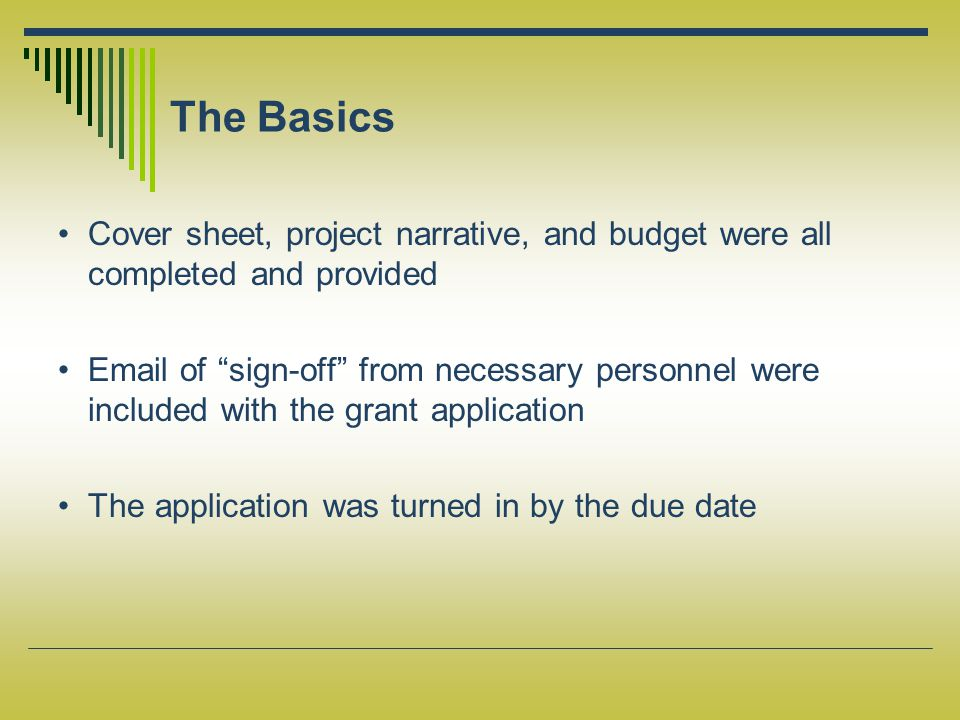 The Basics Cover sheet, project narrative, and budget were all completed and provided Email of sign-off from necessary personnel were included with the grant application The application was turned in by the due date