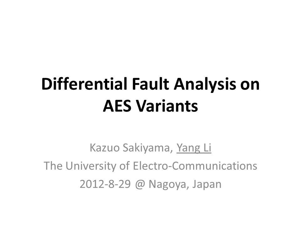 Differential Fault Analysis on AES Variants Kazuo Sakiyama, Yang Li The University of Electro-Communications 2012-8-29 @ Nagoya, Japan