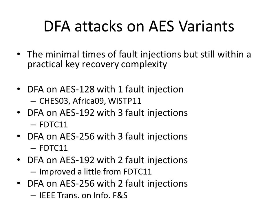 DFA attacks on AES Variants The minimal times of fault injections but still within a practical key recovery complexity DFA on AES-128 with 1 fault injection – CHES03, Africa09, WISTP11 DFA on AES-192 with 3 fault injections – FDTC11 DFA on AES-256 with 3 fault injections – FDTC11 DFA on AES-192 with 2 fault injections – Improved a little from FDTC11 DFA on AES-256 with 2 fault injections – IEEE Trans.