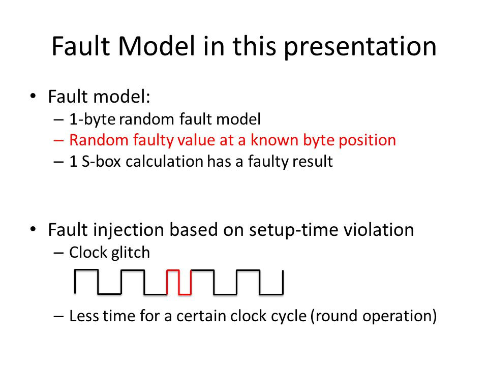 Fault Model in this presentation Fault model: – 1-byte random fault model – Random faulty value at a known byte position – 1 S-box calculation has a f