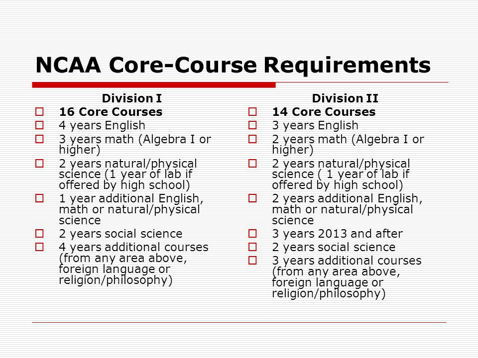 NCAA Core-Course Requirements Division I  16 Core Courses  4 years English  3 years math (Algebra I or higher)  2 years natural/physical science (1 year of lab if offered by high school)  1 year additional English, math or natural/physical science  2 years social science  4 years additional courses (from any area above, foreign language or religion/philosophy) Division II  14 Core Courses  3 years English  2 years math (Algebra I or higher)  2 years natural/physical science ( 1 year of lab if offered by high school)  2 years additional English, math or natural/physical science  3 years 2013 and after  2 years social science  3 years additional courses (from any area above, foreign language or religion/philosophy)