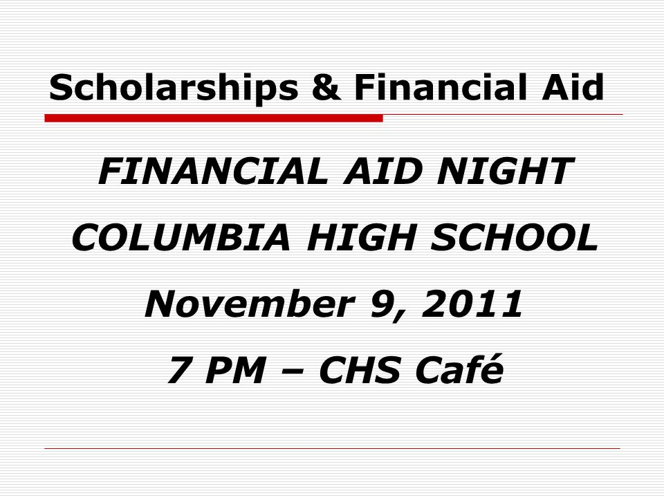 Scholarships & Financial Aid FINANCIAL AID NIGHT COLUMBIA HIGH SCHOOL November 9, 2011 7 PM – CHS Café