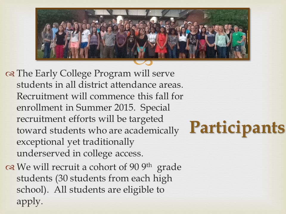 Participants  The Early College Program will serve students in all district attendance areas. Recruitment will commence this fall for enrollment in