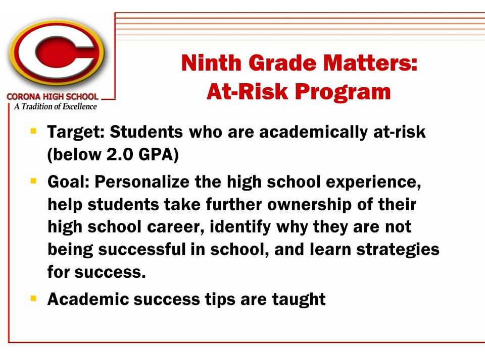 Ninth Grade Matters: At-Risk Program  Target: Students who are academically at-risk (below 2.0 GPA)  Goal: Personalize the high school experience, help students take further ownership of their high school career, identify why they are not being successful in school, and learn strategies for success.