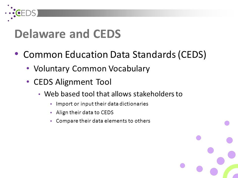 Delaware and CEDS Common Education Data Standards (CEDS) Voluntary Common Vocabulary CEDS Alignment Tool Web based tool that allows stakeholders to  Import or input their data dictionaries  Align their data to CEDS  Compare their data elements to others